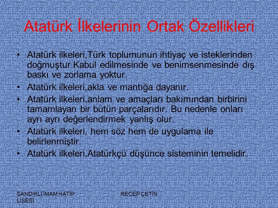 SANDIKLI İMAM HATİP LİSESİ RECEP ÇETİN Atatürk İlkelerinin Ortak Özellikleri Atatürk ilkeleri,Türk toplumunun ihtiyaç ve isteklerinden doğmuştur.Kabul edilmesinde ve benimsenmesinde dış baskı ve zorlama yoktur.