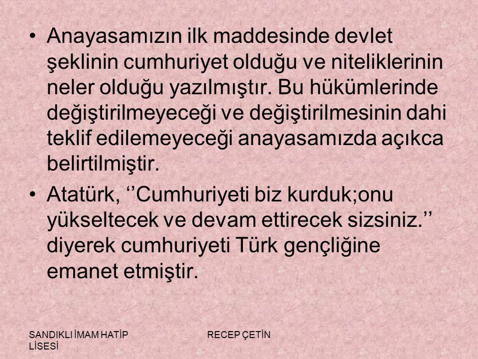 SANDIKLI İMAM HATİP LİSESİ RECEP ÇETİN Anayasamızın ilk maddesinde devlet şeklinin cumhuriyet olduğu ve niteliklerinin neler olduğu yazılmıştır.