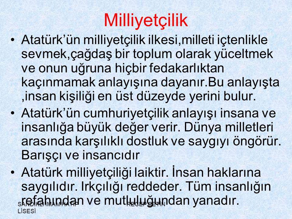 SANDIKLI İMAM HATİP LİSESİ RECEP ÇETİN Milliyetçilik Atatürk'ün milliyetçilik ilkesi,milleti içtenlikle sevmek,çağdaş bir toplum olarak yüceltmek ve onun uğruna hiçbir fedakarlıktan kaçınmamak anlayışına dayanır.Bu anlayışta,insan kişiliği en üst düzeyde yerini bulur.