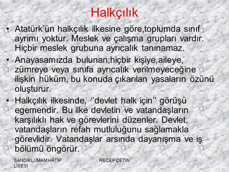 SANDIKLI İMAM HATİP LİSESİ RECEP ÇETİN Halkçılık Atatürk'ün halkçılık ilkesine göre,toplumda sınıf ayrımı yoktur.