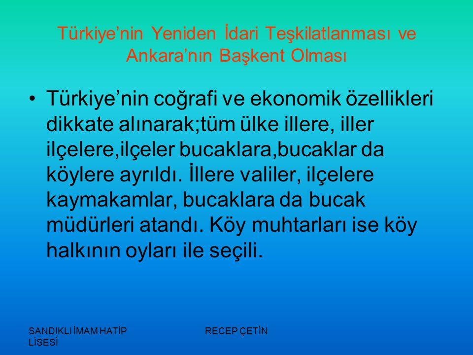 SANDIKLI İMAM HATİP LİSESİ RECEP ÇETİN Türkiye'nin Yeniden İdari Teşkilatlanması ve Ankara'nın Başkent Olması Türkiye'nin coğrafi ve ekonomik özellikleri dikkate alınarak;tüm ülke illere, iller ilçelere,ilçeler bucaklara,bucaklar da köylere ayrıldı.