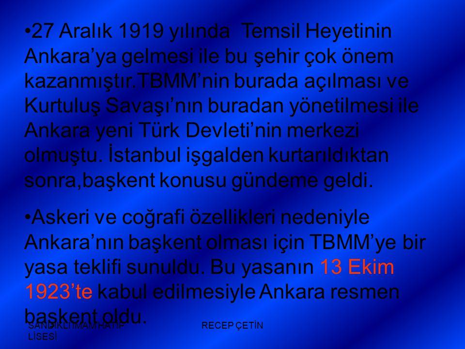 SANDIKLI İMAM HATİP LİSESİ RECEP ÇETİN 27 Aralık 1919 yılında Temsil Heyetinin Ankara'ya gelmesi ile bu şehir çok önem kazanmıştır.TBMM'nin burada açılması ve Kurtuluş Savaşı'nın buradan yönetilmesi ile Ankara yeni Türk Devleti'nin merkezi olmuştu.