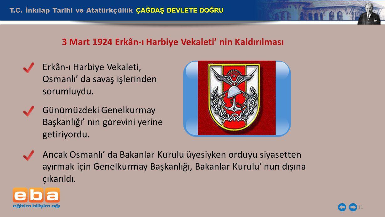 T.C. İnkılap Tarihi ve Atatürkçülük ÇAĞDAŞ DEVLETE DOĞRU 11 3 Mart 1924 Erkân-ı Harbiye Vekaleti' nin Kaldırılması Erkân-ı Harbiye Vekaleti, Osmanlı'