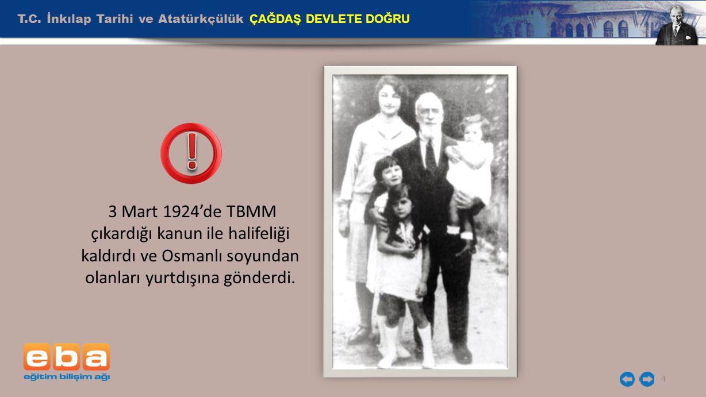 T.C. İnkılap Tarihi ve Atatürkçülük ÇAĞDAŞ DEVLETE DOĞRU 4 3 Mart 1924'de TBMM çıkardığı kanun ile halifeliği kaldırdı ve Osmanlı soyundan olanları yu