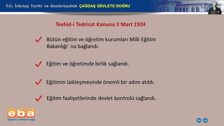 T.C. İnkılap Tarihi ve Atatürkçülük ÇAĞDAŞ DEVLETE DOĞRU 8 Tevhid-i Tedrisat Kanunu 3 Mart 1924 Bütün eğitim ve öğretim kurumları Milli Eğitim Bakanlı