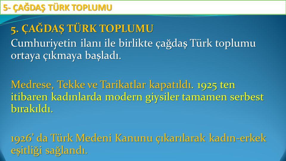 5. ÇAĞDAŞ TÜRK TOPLUMU Cumhuriyetin ilanı ile birlikte çağdaş Türk toplumu ortaya çıkmaya başladı. Medrese, Tekke ve Tarikatlar kapatıldı. 1925 ten it