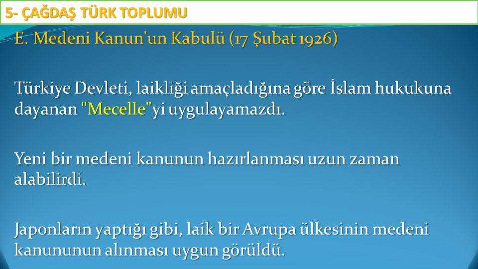 E. Medeni Kanun'un Kabulü (17 Şubat 1926) Türkiye Devleti, laikliği amaçladığına göre İslam hukukuna dayanan