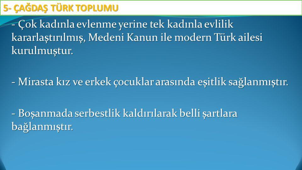 - Çok kadınla evlenme yerine tek kadınla evlilik kararlaştırılmış, Medeni Kanun ile modern Türk ailesi kurulmuştur. - Mirasta kız ve erkek çocuklar ar