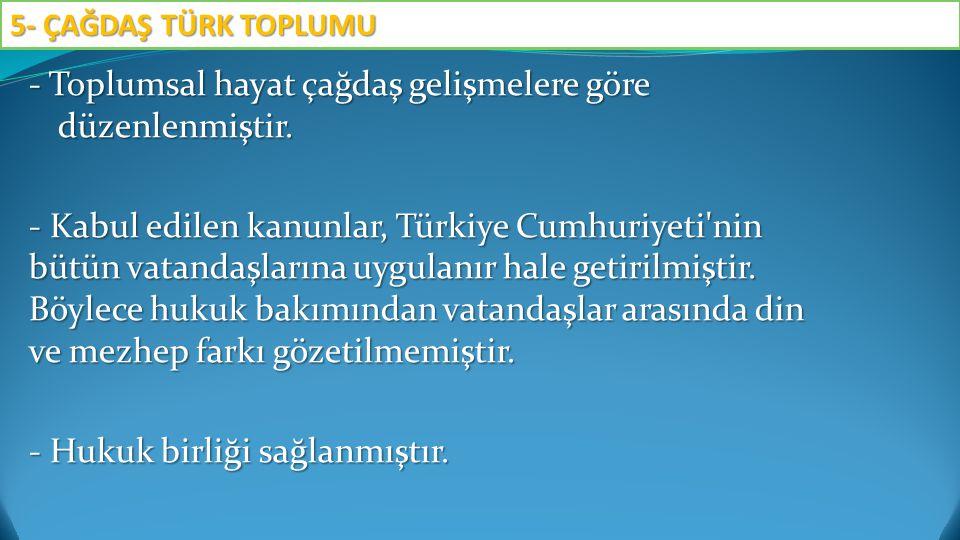 - Toplumsal hayat çağdaş gelişmelere göre düzenlenmiştir. - Kabul edilen kanunlar, Türkiye Cumhuriyeti'nin bütün vatandaşlarına uygulanır hale getiril