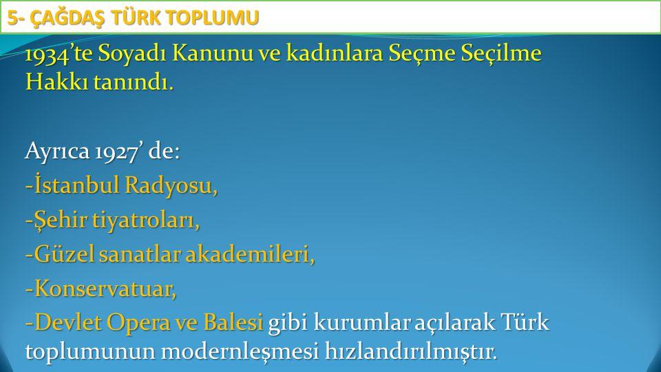 1934'te Soyadı Kanunu ve kadınlara Seçme Seçilme Hakkı tanındı. Ayrıca 1927' de: -İstanbul Radyosu, -Şehir tiyatroları, -Güzel sanatlar akademileri, -