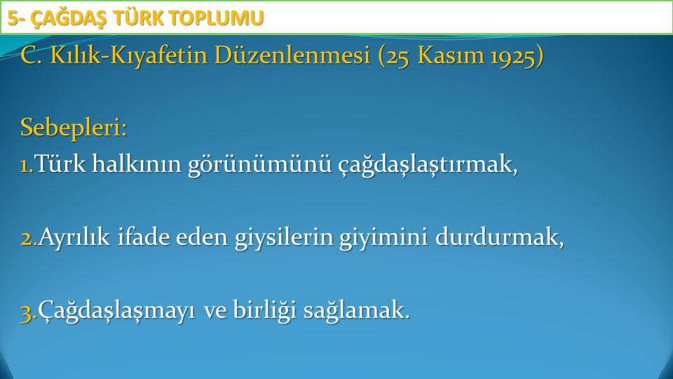 C. Kılık-Kıyafetin Düzenlenmesi (25 Kasım 1925) Sebepleri: 1.Türk halkının görünümünü çağdaşlaştırmak, 2.Ayrılık ifade eden giysilerin giyimini durdur