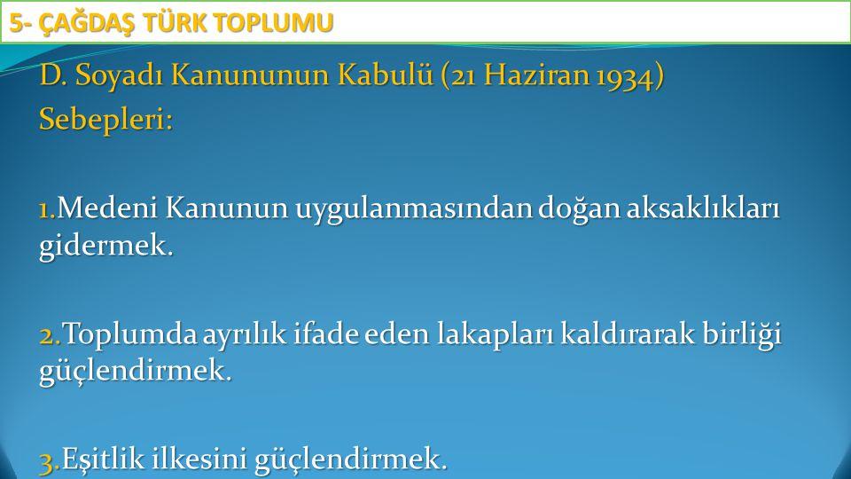 D. Soyadı Kanununun Kabulü (21 Haziran 1934) Sebepleri: 1.Medeni Kanunun uygulanmasından doğan aksaklıkları gidermek. 2.Toplumda ayrılık ifade eden la