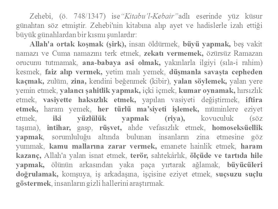"""Zehebî, (ö. 748/1347) ise""""Kitabu'l-Kebair""""adlı eserinde yüz küsur günahtan söz etmiştir. Zehebi'nin kitabına alıp ayet ve hadislerle izah ettiği büyük"""