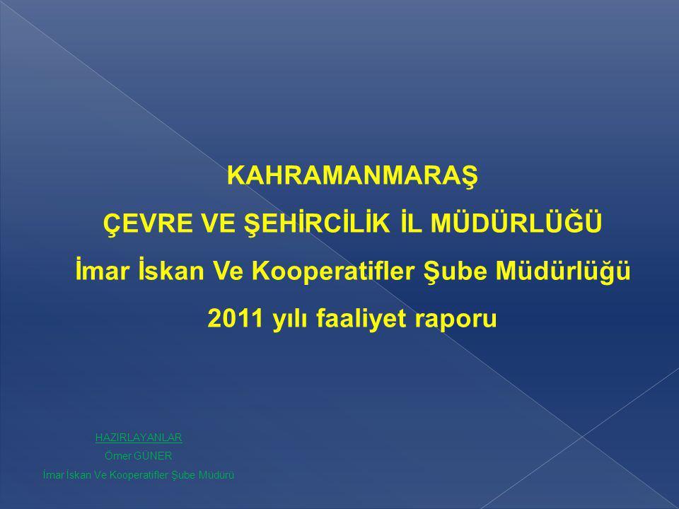 KAHRAMANMARAŞ ÇEVRE VE ŞEHİRCİLİK İL MÜDÜRLÜĞÜ İmar İskan Ve Kooperatifler Şube Müdürlüğü 2011 yılı faaliyet raporu HAZIRLAYANLAR Ömer GÜNER İmar İska