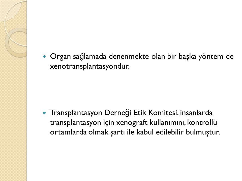 Organ sa ğ lamada denenmekte olan bir başka yöntem de xenotransplantasyondur. Transplantasyon Derne ğ i Etik Komitesi, insanlarda transplantasyon için