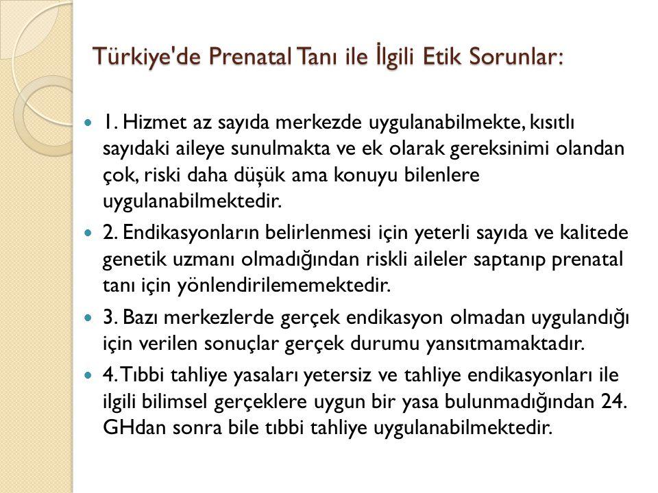 Türkiye'de Prenatal Tanı ile İ lgili Etik Sorunlar: 1. Hizmet az sayıda merkezde uygulanabilmekte, kısıtlı sayıdaki aileye sunulmakta ve ek olarak ger