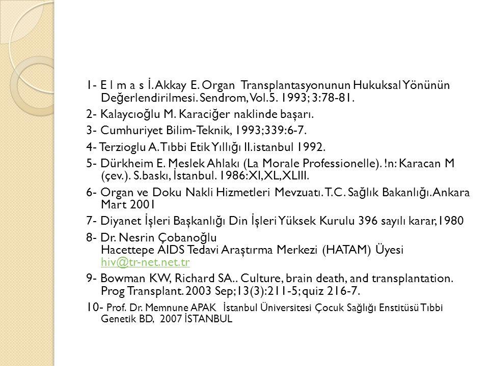 1- E l m a s İ. Akkay E. Organ Transplantasyonunun Hukuksal Yönünün De ğ erlendirilmesi. Sendrom, Vol.5. 1993; 3:78-81. 2- Kalaycıo ğ lu M. Karaci ğ e