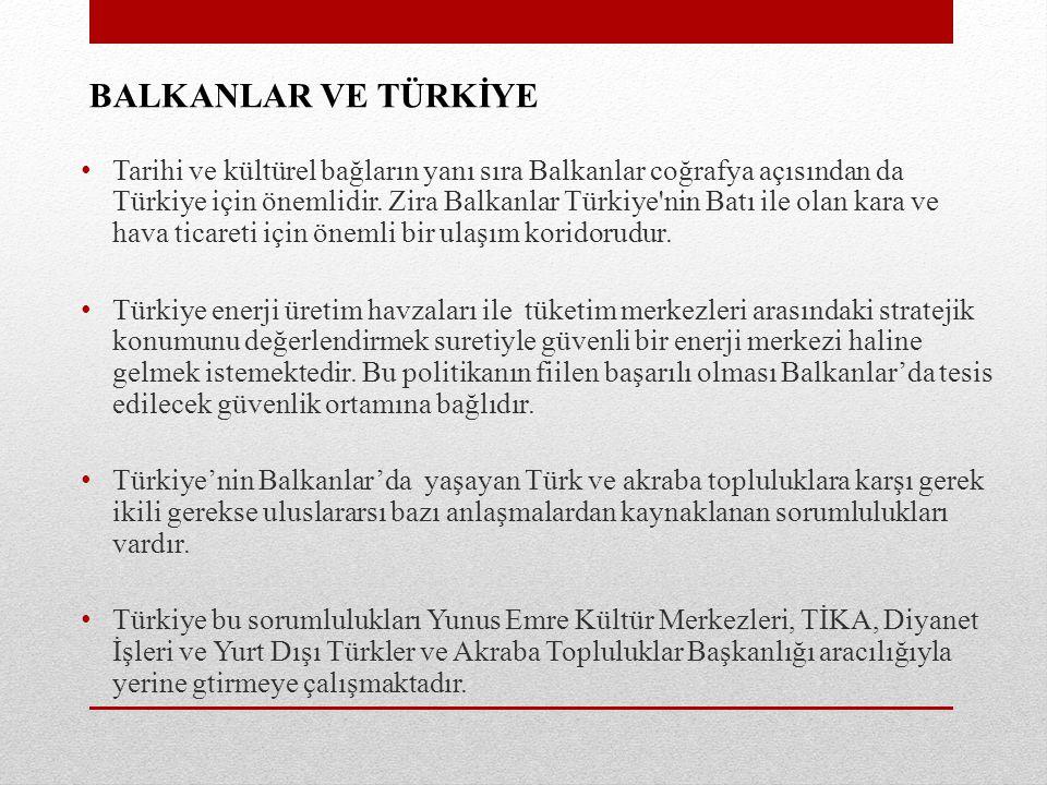 BALKANLAR VE TÜRKİYE Tarihi ve kültürel bağların yanı sıra Balkanlar coğrafya açısından da Türkiye için önemlidir. Zira Balkanlar Türkiye'nin Batı ile
