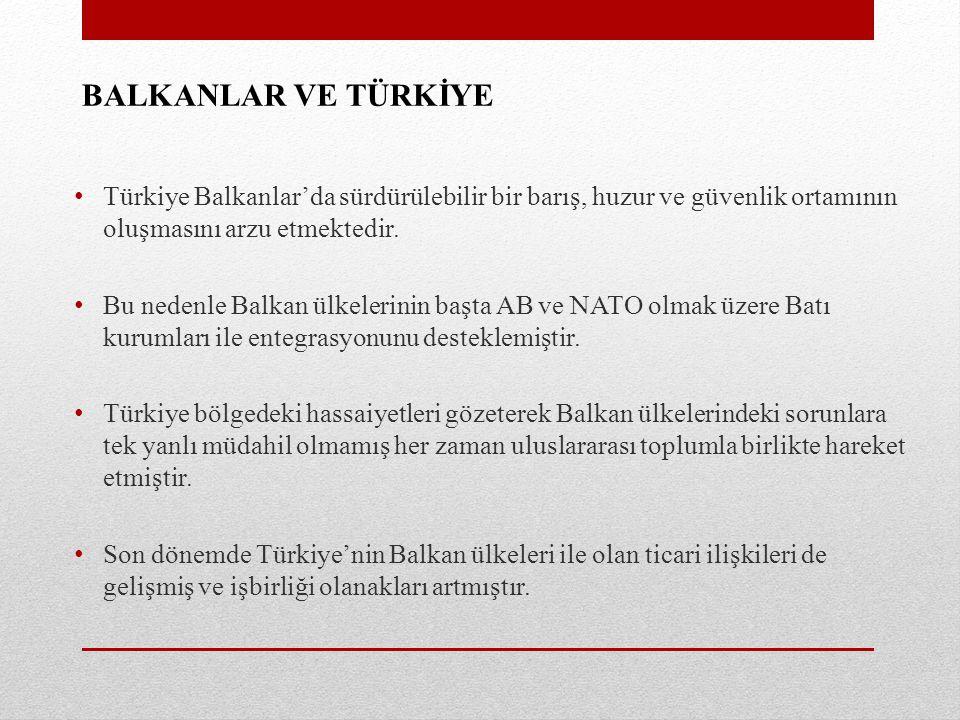 BALKANLAR VE TÜRKİYE Türkiye Balkanlar'da sürdürülebilir bir barış, huzur ve güvenlik ortamının oluşmasını arzu etmektedir. Bu nedenle Balkan ülkeleri