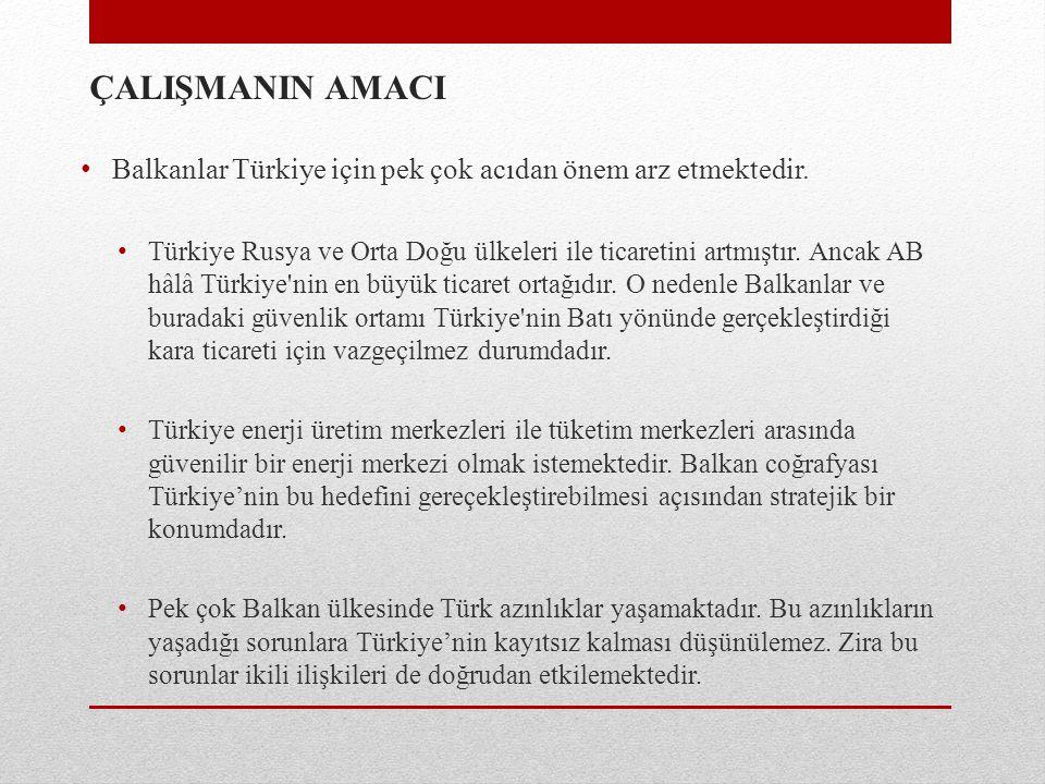 ÇALIŞMANIN AMACI Balkanlar Türkiye için pek çok acıdan önem arz etmektedir. Türkiye Rusya ve Orta Doğu ülkeleri ile ticaretini artmıştır. Ancak AB hâl