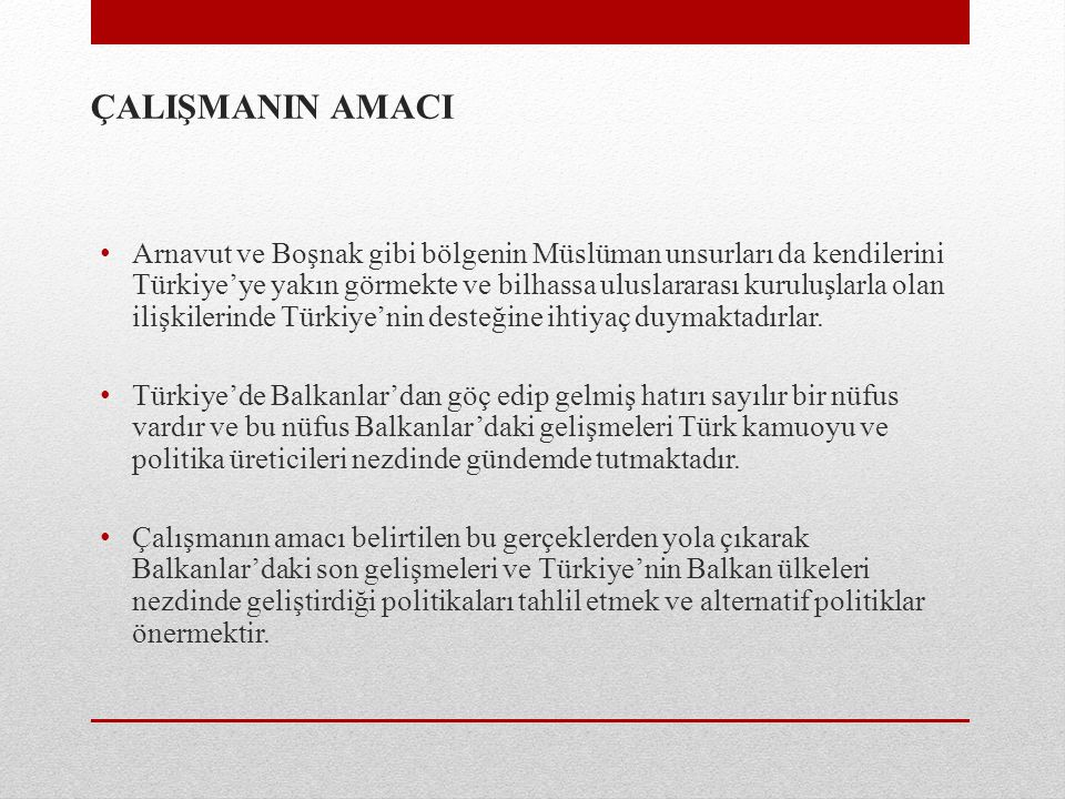 ÇALIŞMANIN AMACI Arnavut ve Boşnak gibi bölgenin Müslüman unsurları da kendilerini Türkiye'ye yakın görmekte ve bilhassa uluslararası kuruluşlarla ola