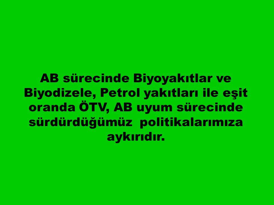 AB sürecinde Biyoyakıtlar ve Biyodizele, Petrol yakıtları ile eşit oranda ÖTV, AB uyum sürecinde sürdürdüğümüz politikalarımıza aykırıdır.