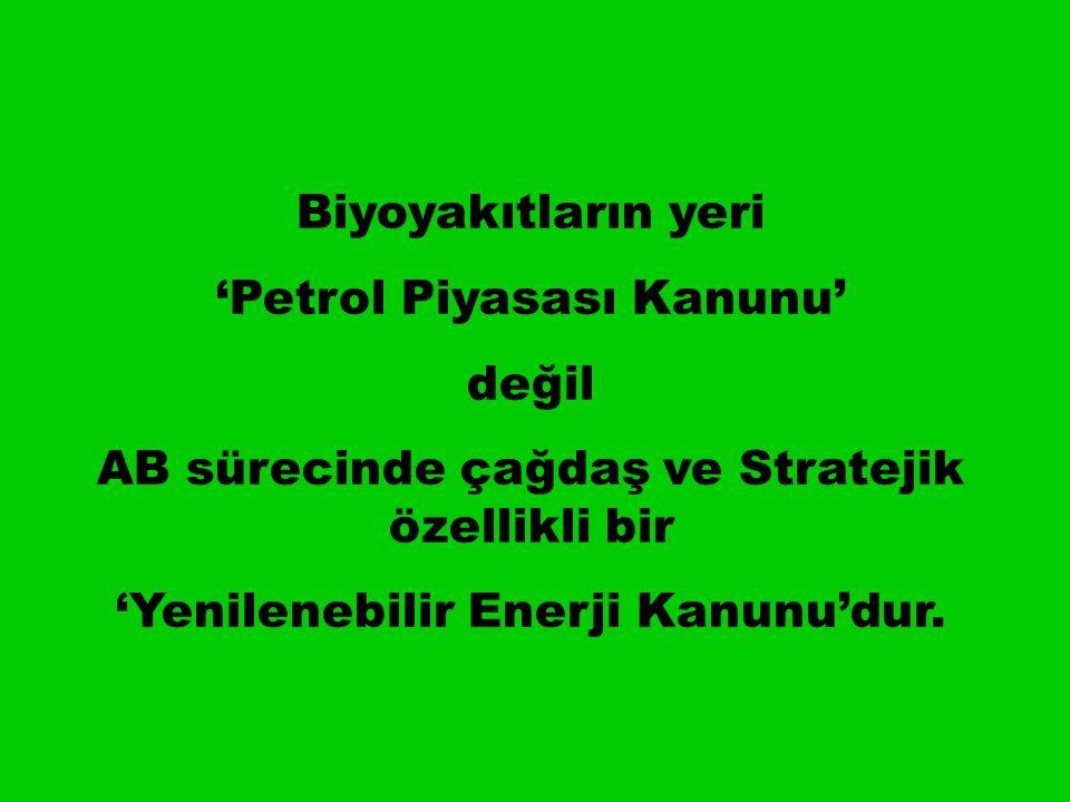 Biyoyakıtların yeri 'Petrol Piyasası Kanunu' değil AB sürecinde çağdaş ve Stratejik özellikli bir 'Yenilenebilir Enerji Kanunu'dur.
