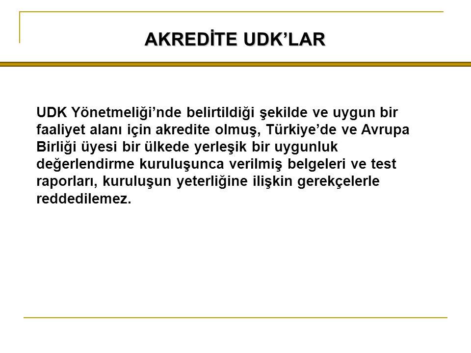 AKREDİTE UDK'LAR UDK Yönetmeliği'nde belirtildiği şekilde ve uygun bir faaliyet alanı için akredite olmuş, Türkiye'de ve Avrupa Birliği üyesi bir ülkede yerleşik bir uygunluk değerlendirme kuruluşunca verilmiş belgeleri ve test raporları, kuruluşun yeterliğine ilişkin gerekçelerle reddedilemez.