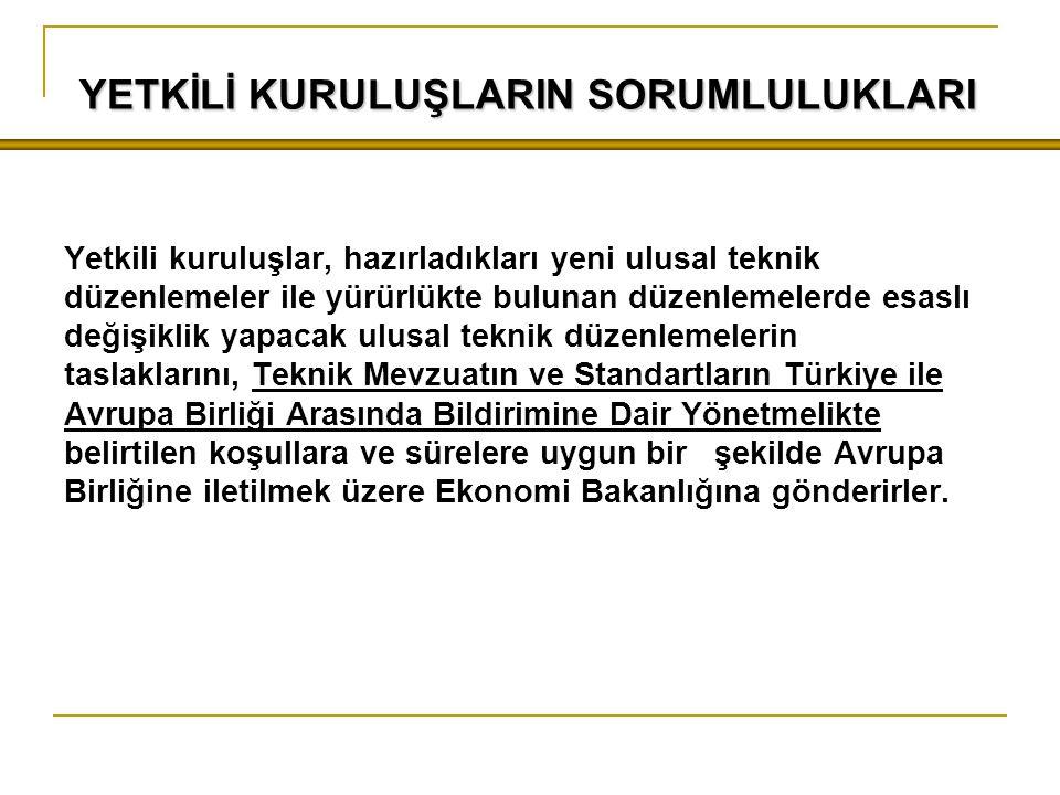 YETKİLİ KURULUŞLARIN SORUMLULUKLARI Yetkili kuruluşlar, hazırladıkları yeni ulusal teknik düzenlemeler ile yürürlükte bulunan düzenlemelerde esaslı değişiklik yapacak ulusal teknik düzenlemelerin taslaklarını, Teknik Mevzuatın ve Standartların Türkiye ile Avrupa Birliği Arasında Bildirimine Dair Yönetmelikte belirtilen koşullara ve sürelere uygun bir şekilde Avrupa Birliğine iletilmek üzere Ekonomi Bakanlığına gönderirler.