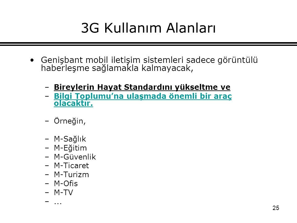 25 3G Kullanım Alanları Genişbant mobil iletişim sistemleri sadece görüntülü haberleşme sağlamakla kalmayacak, –Bireylerin Hayat Standardını yükseltme ve –Bilgi Toplumu'na ulaşmada önemli bir araç olacaktır.Bilgi Toplumu'na ulaşmada önemli bir araç olacaktır.