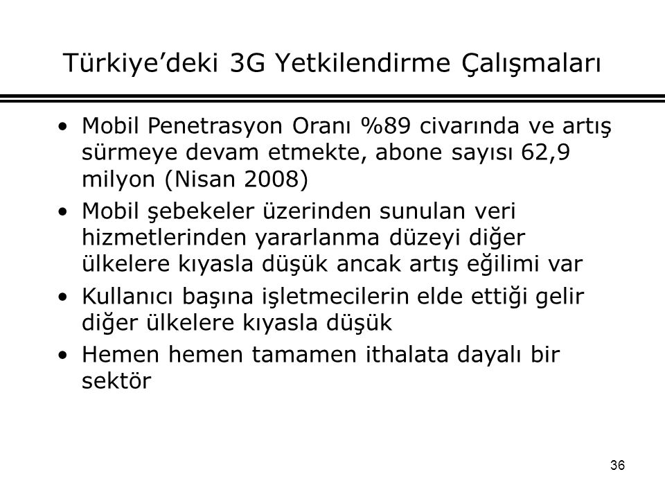 36 Türkiye'deki 3G Yetkilendirme Çalışmaları Mobil Penetrasyon Oranı %89 civarında ve artış sürmeye devam etmekte, abone sayısı 62,9 milyon (Nisan 2008) Mobil şebekeler üzerinden sunulan veri hizmetlerinden yararlanma düzeyi diğer ülkelere kıyasla düşük ancak artış eğilimi var Kullanıcı başına işletmecilerin elde ettiği gelir diğer ülkelere kıyasla düşük Hemen hemen tamamen ithalata dayalı bir sektör