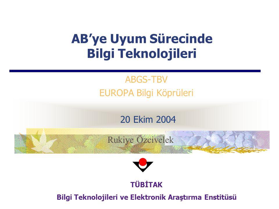 AB'ye Uyum Sürecinde Bilgi Teknolojileri ABGS-TBV EUROPA Bilgi Köprüleri 20 Ekim 2004 TÜBİTAK Bilgi Teknolojileri ve Elektronik Araştırma Enstitüsü Rukiye Özcivelek