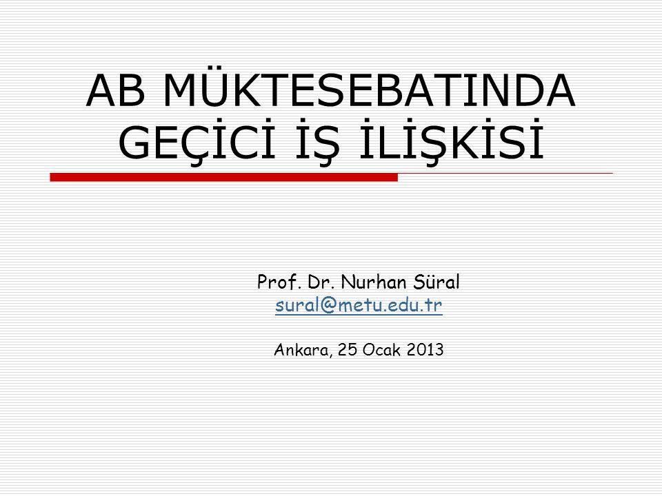 AB MÜKTESEBATINDA GEÇİCİ İŞ İLİŞKİSİ Prof. Dr. Nurhan Süral sural@metu.edu.tr Ankara, 25 Ocak 2013