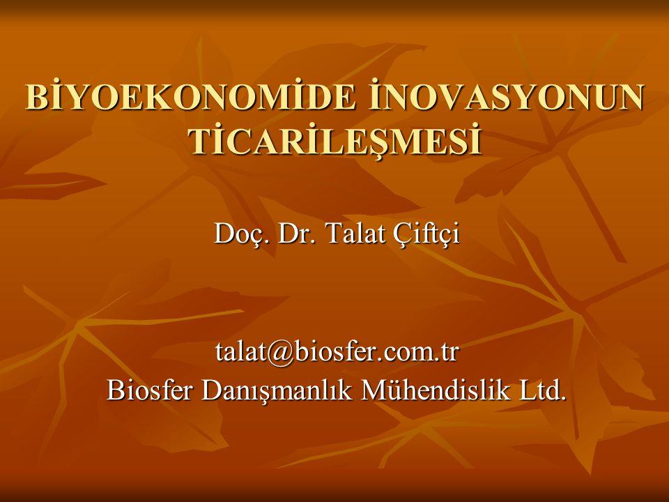 BİYOEKONOMİDE İNOVASYONUN TİCARİLEŞMESİ Doç. Dr. Talat Çiftçi talat@biosfer.com.tr Biosfer Danışmanlık Mühendislik Ltd.