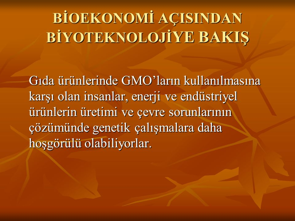 BİOEKONOMİ AÇISINDAN BİYOTEKNOLOJİ YE BAKIŞ Gıda ürünlerinde GMO'ların kullanılmasına karşı olan insanlar, enerji ve endüstriyel ürünlerin üretimi ve