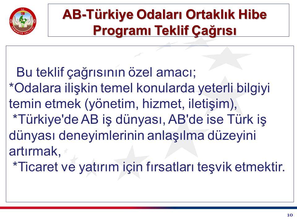 10 AB-Türkiye Odaları Ortaklık Hibe Programı Teklif Çağrısı Bu teklif çağrısının özel amacı; *Odalara ilişkin temel konularda yeterli bilgiyi temin etmek (yönetim, hizmet, iletişim), *Türkiye de AB iş dünyası, AB de ise Türk iş dünyası deneyimlerinin anlaşılma düzeyini artırmak, *Ticaret ve yatırım için fırsatları teşvik etmektir.