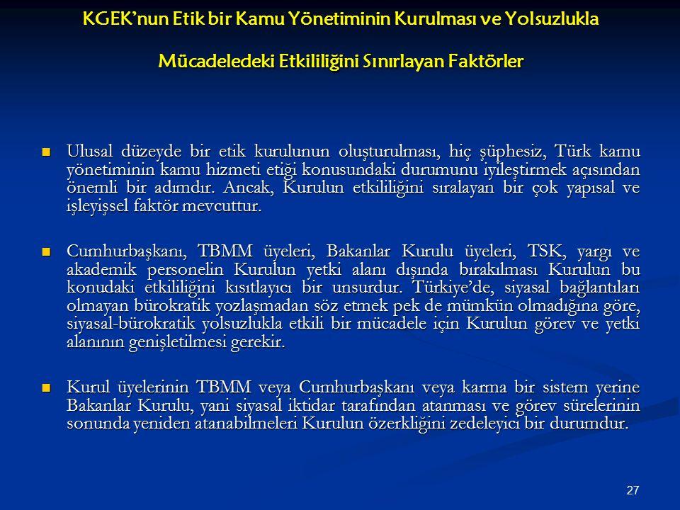 27 KGEK'nun Etik bir Kamu Yönetiminin Kurulması ve Yolsuzlukla Mücadeledeki Etkililiğini Sınırlayan Faktörler Ulusal düzeyde bir etik kurulunun oluşturulması, hiç şüphesiz, Türk kamu yönetiminin kamu hizmeti etiği konusundaki durumunu iyileştirmek açısından önemli bir adımdır.