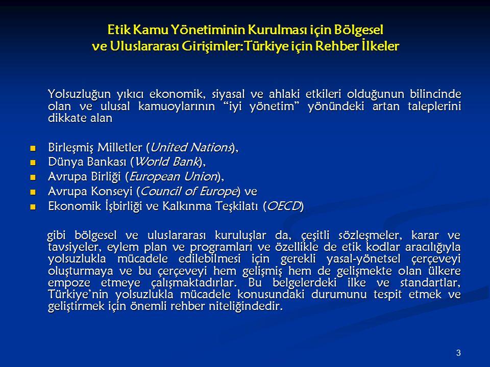 3 Etik Kamu Yönetiminin Kurulması için Bölgesel ve Uluslararası Girişimler:Türkiye için Rehber İlkeler Yolsuzluğun yıkıcı ekonomik, siyasal ve ahlaki etkileri olduğunun bilincinde olan ve ulusal kamuoylarının iyi yönetim yönündeki artan taleplerini dikkate alan Birleşmiş Milletler (United Nations), Birleşmiş Milletler (United Nations), Dünya Bankası (World Bank), Dünya Bankası (World Bank), Avrupa Birliği (European Union), Avrupa Birliği (European Union), Avrupa Konseyi (Council of Europe) ve Avrupa Konseyi (Council of Europe) ve Ekonomik İşbirliği ve Kalkınma Teşkilatı (OECD) Ekonomik İşbirliği ve Kalkınma Teşkilatı (OECD) gibi bölgesel ve uluslararası kuruluşlar da, çeşitli sözleşmeler, karar ve tavsiyeler, eylem plan ve programları ve özellikle de etik kodlar aracılığıyla yolsuzlukla mücadele edilebilmesi için gerekli yasal-yönetsel çerçeveyi oluşturmaya ve bu çerçeveyi hem gelişmiş hem de gelişmekte olan ülkere empoze etmeye çalışmaktadırlar.