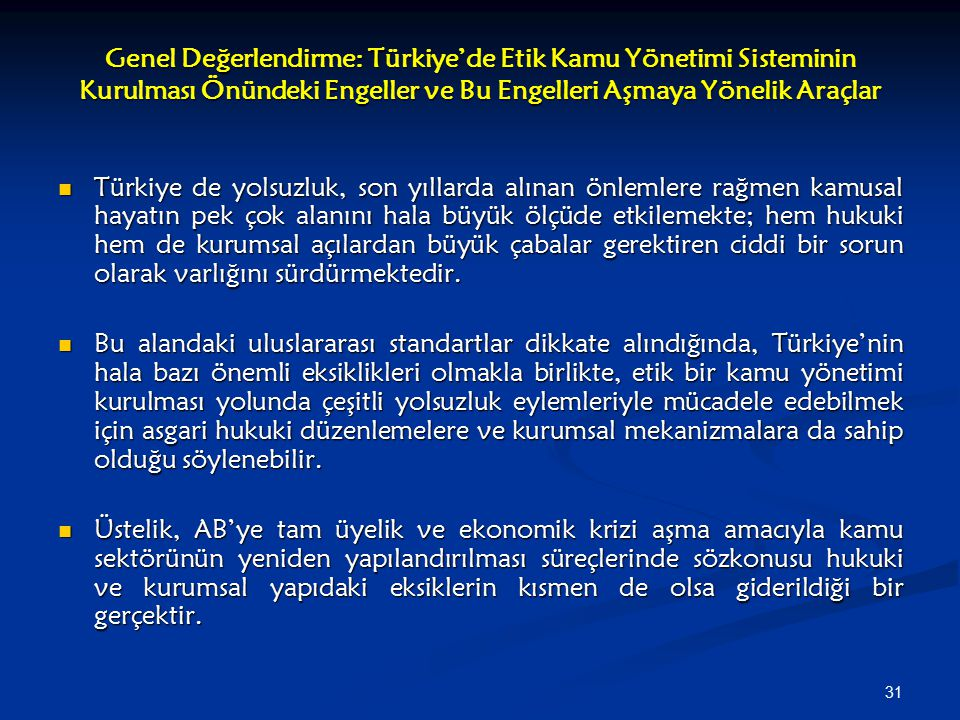 31 Genel Değerlendirme: Türkiye'de Etik Kamu Yönetimi Sisteminin Kurulması Önündeki Engeller ve Bu Engelleri Aşmaya Yönelik Araçlar Türkiye de yolsuzluk, son yıllarda alınan önlemlere rağmen kamusal hayatın pek çok alanını hala büyük ölçüde etkilemekte; hem hukuki hem de kurumsal açılardan büyük çabalar gerektiren ciddi bir sorun olarak varlığını sürdürmektedir.
