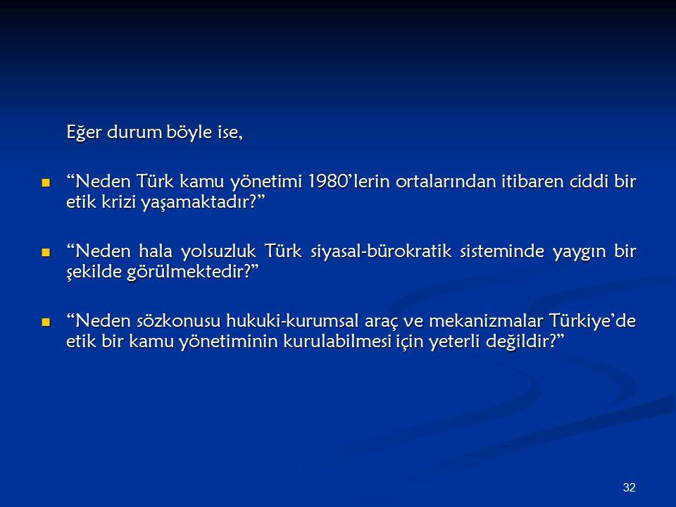 """32 Eğer durum böyle ise, """"Neden Türk kamu yönetimi 1980'lerin ortalarından itibaren ciddi bir etik krizi yaşamaktadır?"""" """"Neden Türk kamu yönetimi 1980"""
