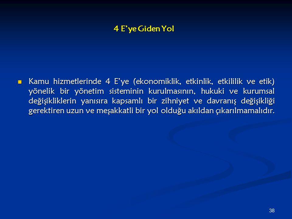 38 4 E'ye Giden Yol Kamu hizmetlerinde 4 E'ye (ekonomiklik, etkinlik, etkililik ve etik) yönelik bir yönetim sisteminin kurulmasının, hukuki ve kurums