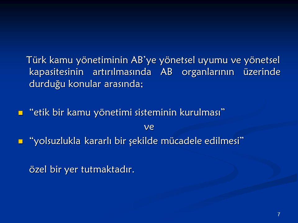 7 Türk kamu yönetiminin AB'ye yönetsel uyumu ve yönetsel kapasitesinin artırılmasında AB organlarının üzerinde durduğu konular arasında; Türk kamu yönetiminin AB'ye yönetsel uyumu ve yönetsel kapasitesinin artırılmasında AB organlarının üzerinde durduğu konular arasında; etik bir kamu yönetimi sisteminin kurulması etik bir kamu yönetimi sisteminin kurulması ve yolsuzlukla kararlı bir şekilde mücadele edilmesi yolsuzlukla kararlı bir şekilde mücadele edilmesi özel bir yer tutmaktadır.
