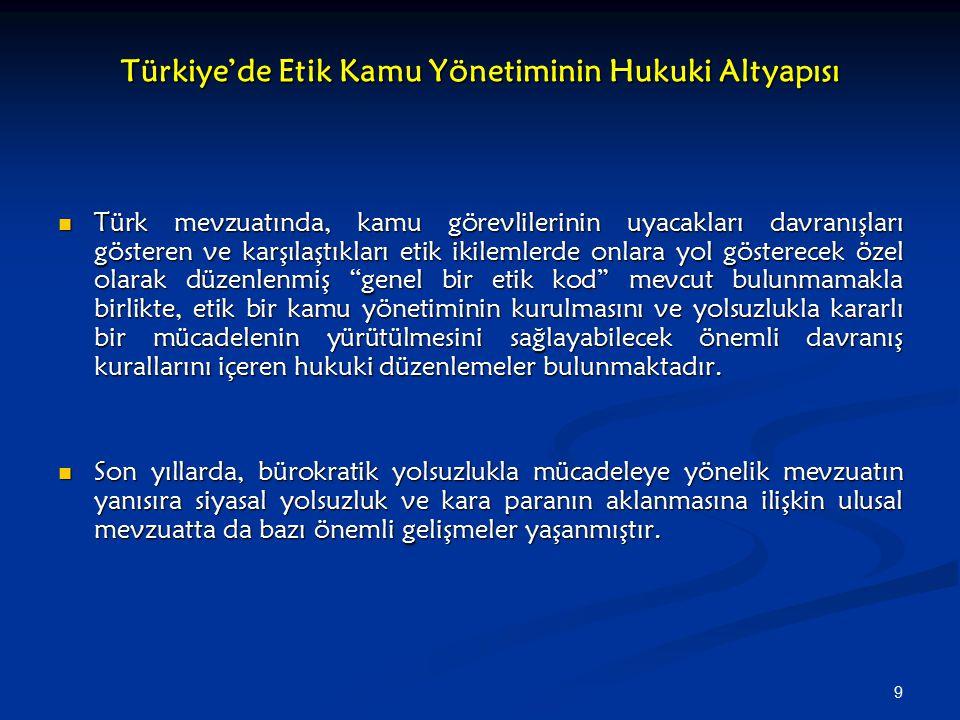 9 Türkiye'de Etik Kamu Yönetiminin Hukuki Altyapısı Türk mevzuatında, kamu görevlilerinin uyacakları davranışları gösteren ve karşılaştıkları etik ikilemlerde onlara yol gösterecek özel olarak düzenlenmiş genel bir etik kod mevcut bulunmamakla birlikte, etik bir kamu yönetiminin kurulmasını ve yolsuzlukla kararlı bir mücadelenin yürütülmesini sağlayabilecek önemli davranış kurallarını içeren hukuki düzenlemeler bulunmaktadır.