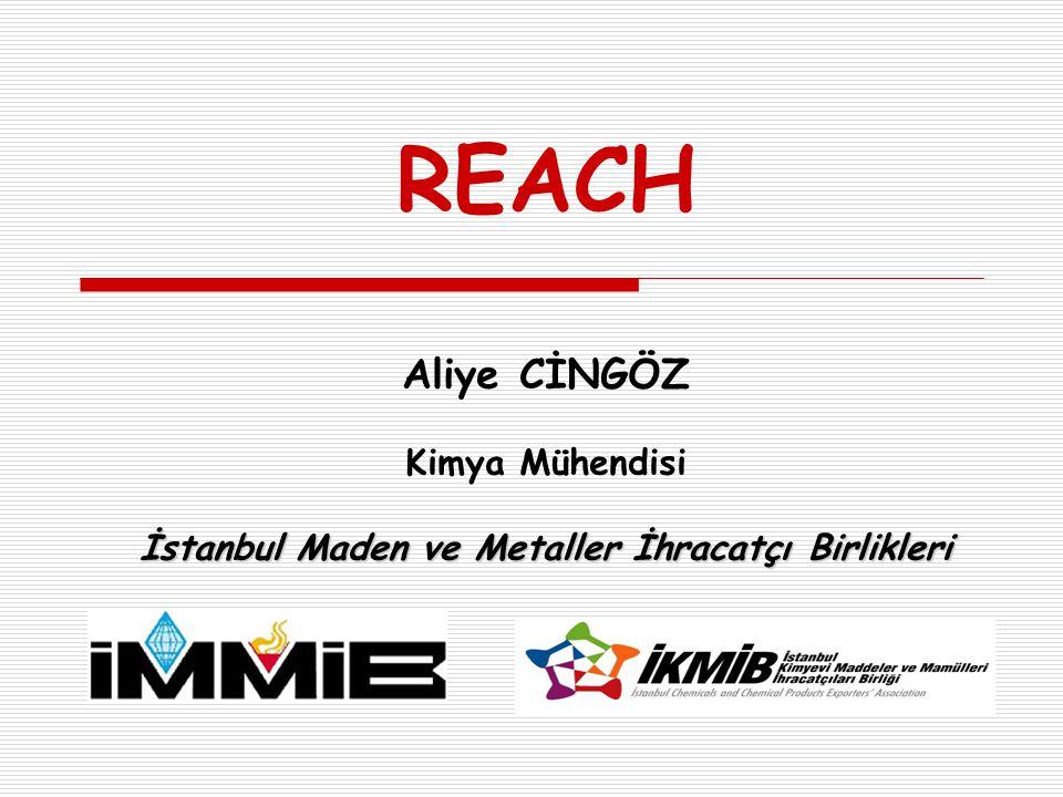 İstanbul Maden ve Metaller İhracatçı Birlikleri REACH Aliye CİNGÖZ Kimya Mühendisi İstanbul Maden ve Metaller İhracatçı Birlikleri