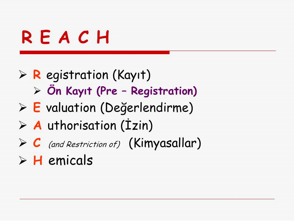 R E A C H  R egistration (Kayıt)  Ön Kayıt (Pre – Registration)  E valuation (Değerlendirme)  A uthorisation (İzin)  C (and Restriction of) (Kimy