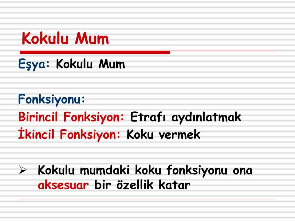 Kokulu Mum Eşya: Kokulu Mum Fonksiyonu: Birincil Fonksiyon: Etrafı aydınlatmak İkincil Fonksiyon: Koku vermek  Kokulu mumdaki koku fonksiyonu ona aks