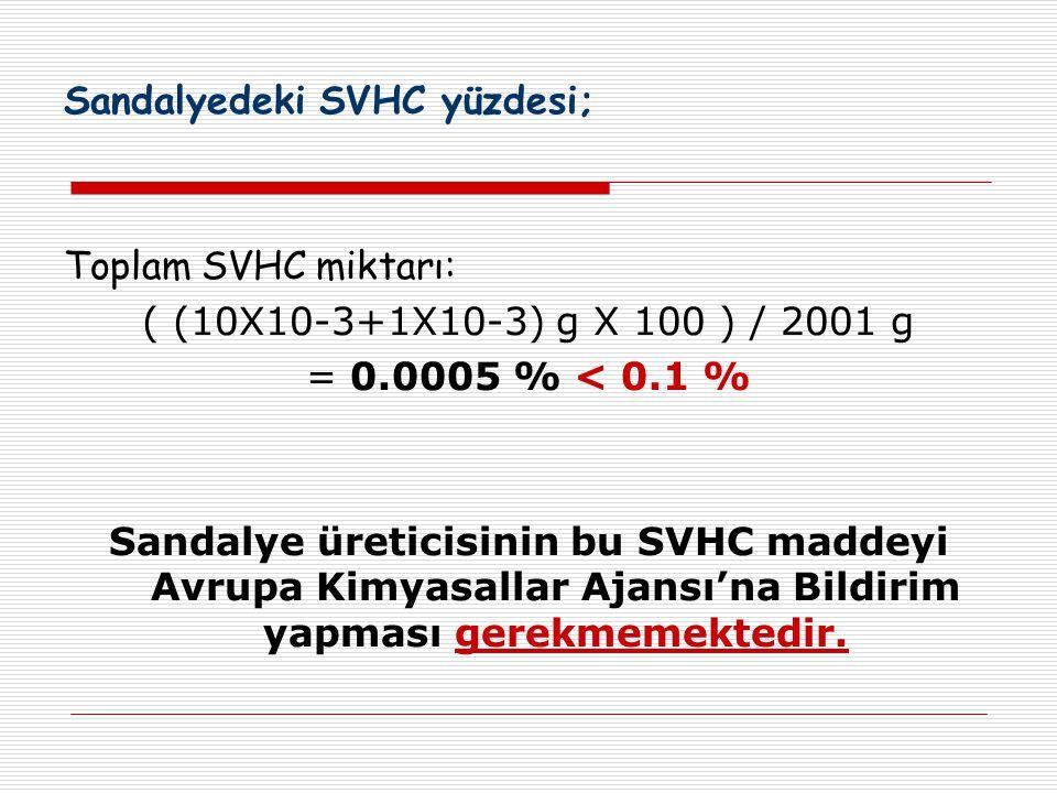 Sandalyedeki SVHC yüzdesi; Toplam SVHC miktarı: ( (10X10-3+1X10-3) g X 100 ) / 2001 g = 0.0005 % < 0.1 % Sandalye üreticisinin bu SVHC maddeyi Avrupa