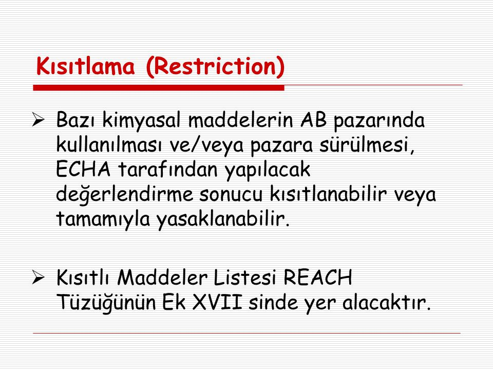 Kısıtlama (Restriction)  Bazı kimyasal maddelerin AB pazarında kullanılması ve/veya pazara sürülmesi, ECHA tarafından yapılacak değerlendirme sonucu