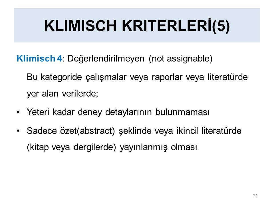 KLIMISCH KRITERLERİ(5) Klimisch 4: Değerlendirilmeyen (not assignable) Bu kategoride çalışmalar veya raporlar veya literatürde yer alan verilerde; Yeteri kadar deney detaylarının bulunmaması Sadece özet(abstract) şeklinde veya ikincil literatürde (kitap veya dergilerde) yayınlanmış olması 21