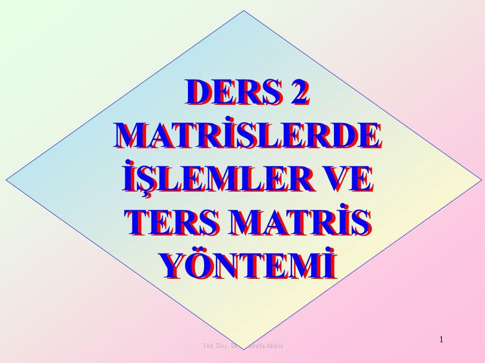 Yrd. Doç. Dr. Mustafa Akkol 1 DERS 2 MATRİSLERDE İŞLEMLER VE TERS MATRİS YÖNTEMİ